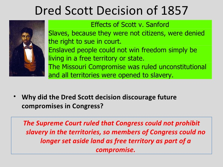 the dred scott court decision changed the course of american history The dred scott decision was handed down by the united states supreme court on march 6, 1857 by a 7-2 vote stating that people of african descent brought into the united states and held as slaves (or their descendants, whether or not they were slaves) were not protected by the constitution and were not us citizens.